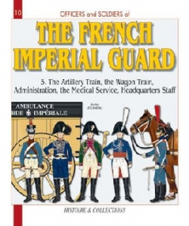 The French Imperial Guard - Volume 5 (GB), The Artillery Train, the Wagon Train, Administration, the Medical Service, Headquarters Staff