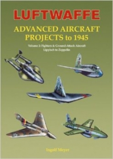 Luftwaffe Advanced Aircraft Projects to 1945 volume 2:, Fighters, Night Fighters & Ground Attack Aircraft, Lippisch to Zeppelin